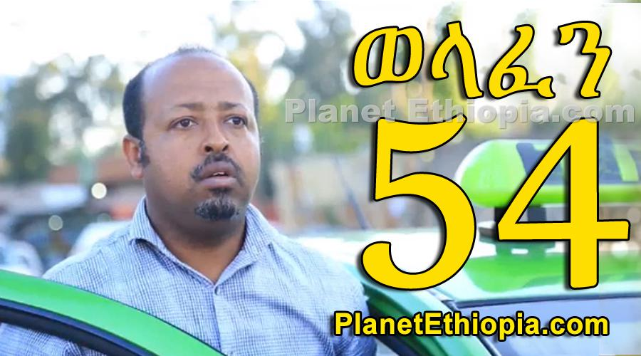 Welafen - Part 54 (ወላፈን)