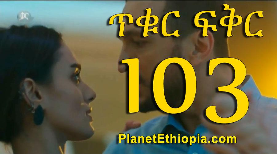 Tikur Fikir - Part 103 (ጥቁር ፍቅር)