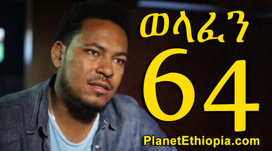 Welafen - Part 64 (ወላፈን)