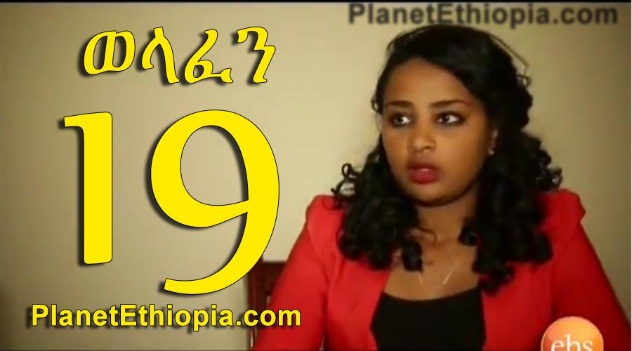 Welafen Part 19 (ወላፈን)