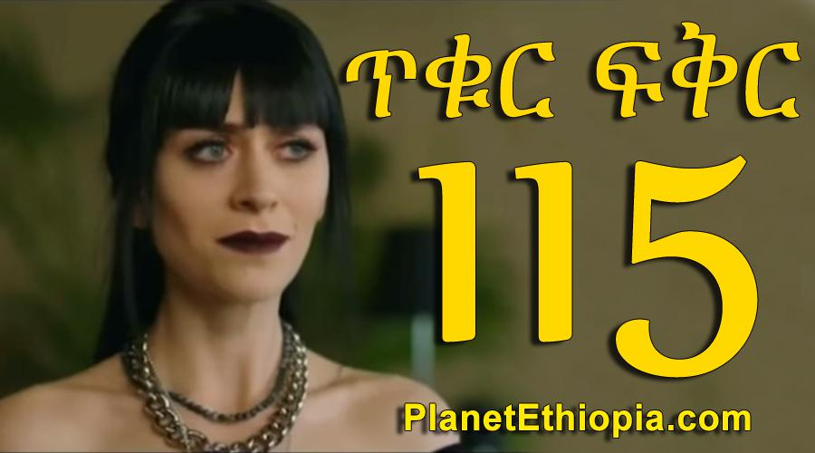 Tikur Fikir - Part 115 (ጥቁር ፍቅር)