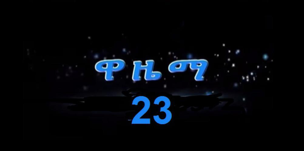 Wazema - Part 23  ____ ዋዜማ