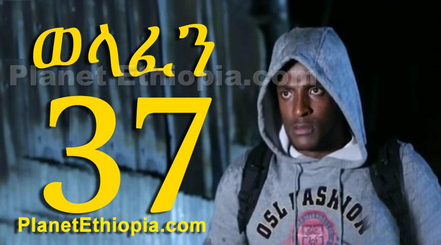 Welafen - Part 37 (ወላፈን)
