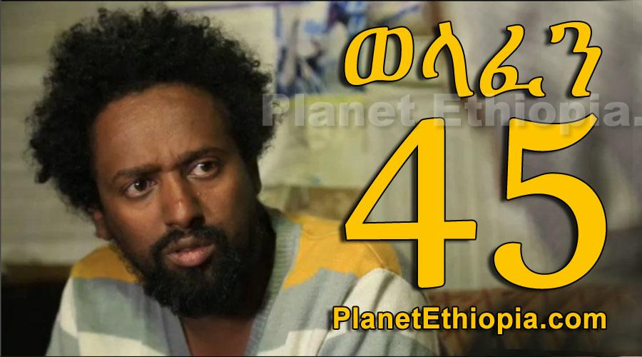 Welafen - Part 45 (ወላፈን)