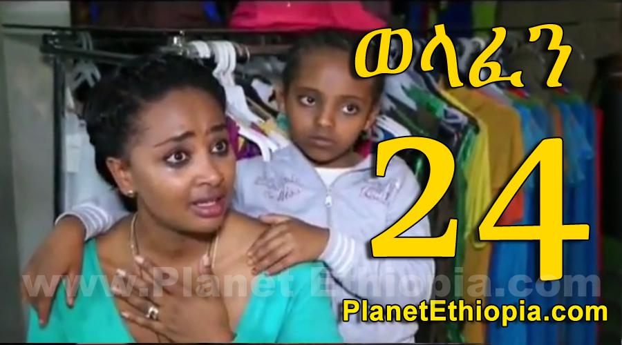 Welafen - Part 24 (ወላፈን)