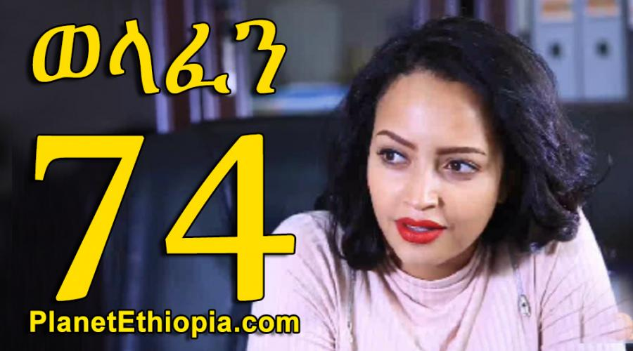 Welafen - Part 74  (ወላፈን)