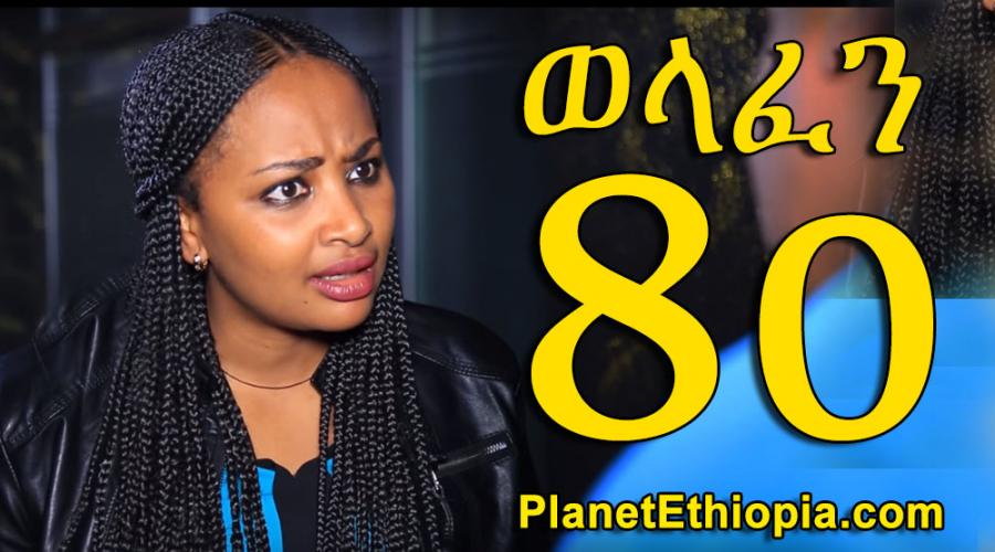 Welafen Season 4 - Part 80  (ወላፈን)
