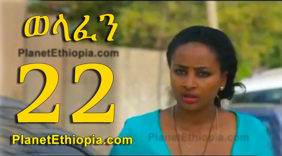 Welafen - Part 22 (ወላፍን 22)