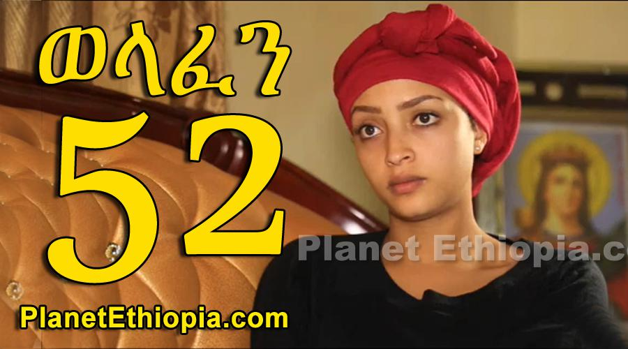 Welafen - Part 52 (ወላፈን)