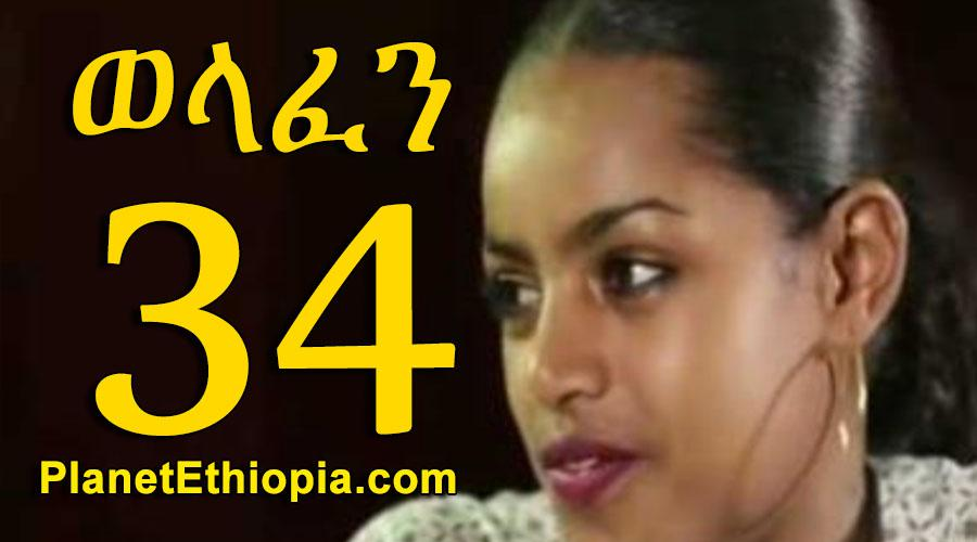 Welafen - Part 34  (ወላፈን)