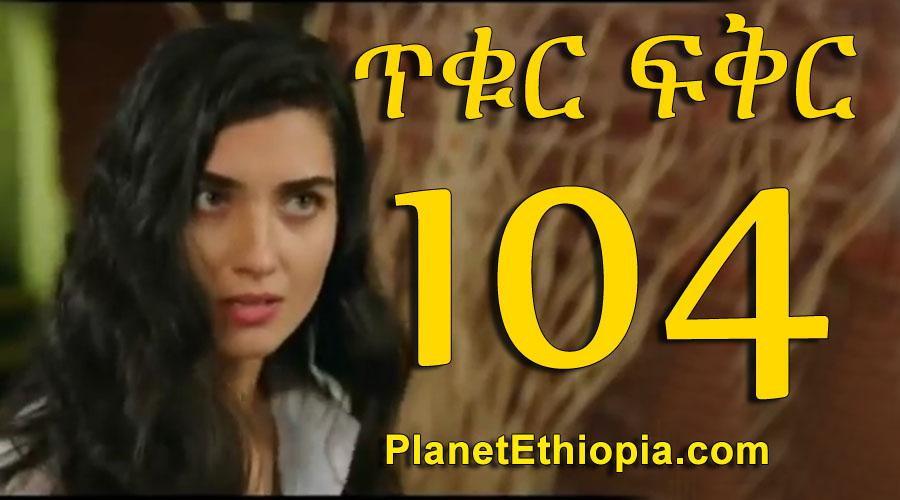Tikur Fikir - Part 104 (ጥቁር ፍቅር)
