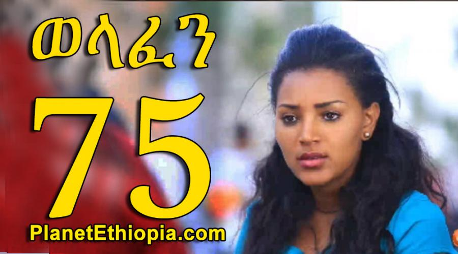 Welafen - Part 75  (ወላፈን)