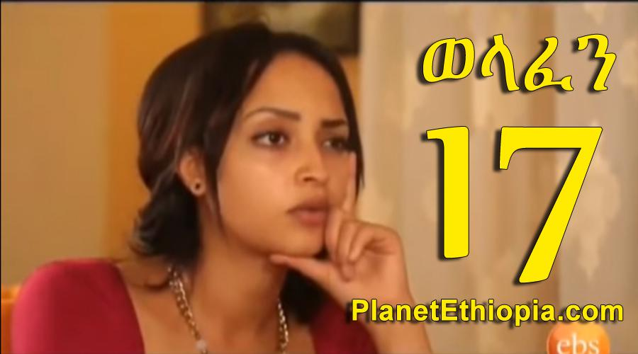 Welafen - Part 17  (ወላፈን)