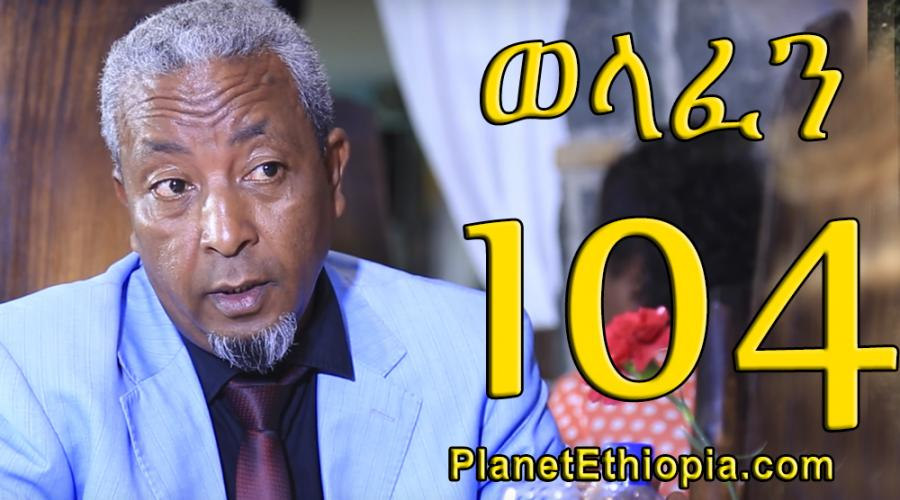 Welafen Season 4 - Part 104  (ወላፈን)