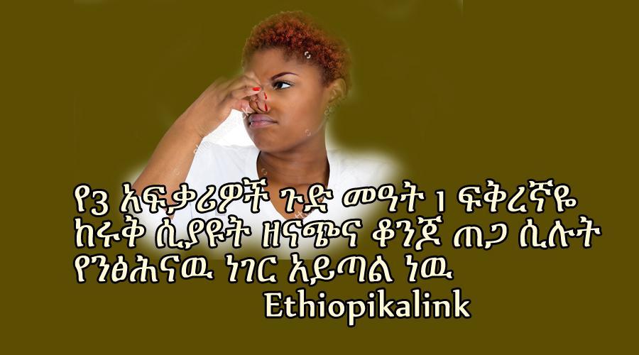የ3  አፍቃሪዎች ጉድ መዓት 1ፍቅረኛዬ ከሩቅ ሲያዩት ዘናጭና ቆንጆ ጠጋ ሲሉት የንፅሕናዉ ነገር አይጣል ነዉ Ethiopikalink