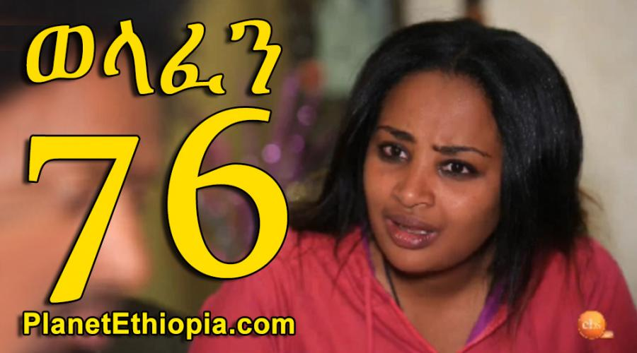 Welafen - Part 76  (ወላፈን)