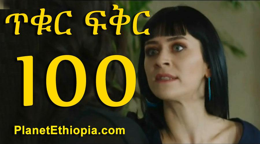 Tikur Fikir - Part 100 (ጥቁር ፍቅር)