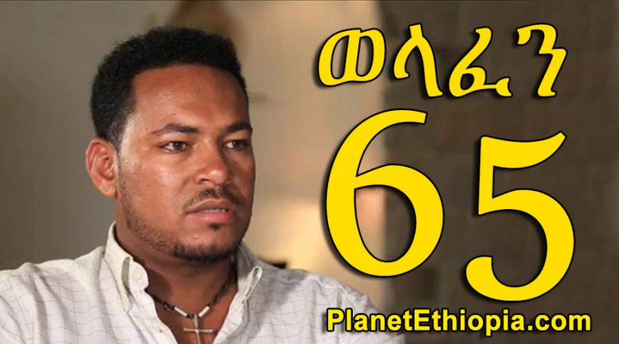 Welafen - Part 65 (ወላፈን)
