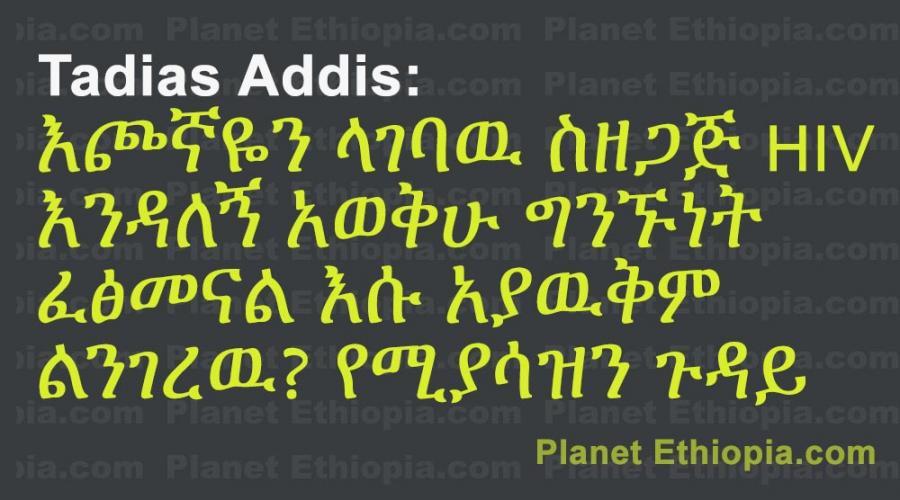 Tadias Addis:  እጮኛዬን ላገባዉ ስዘጋጅ HIV  እንዳለኝ አወቅሁ ግንኙነት  ፈፅመናል እሱ አያዉቅም  ልንገረዉ? የሚያሳዝን ጉዳይ