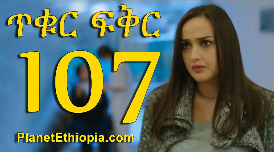 Tikur Fikir - Part 107 (ጥቁር ፍቅር)