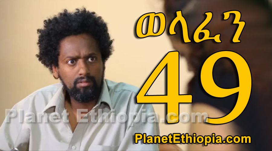 Welafen - Part 49 (ወላፈን)