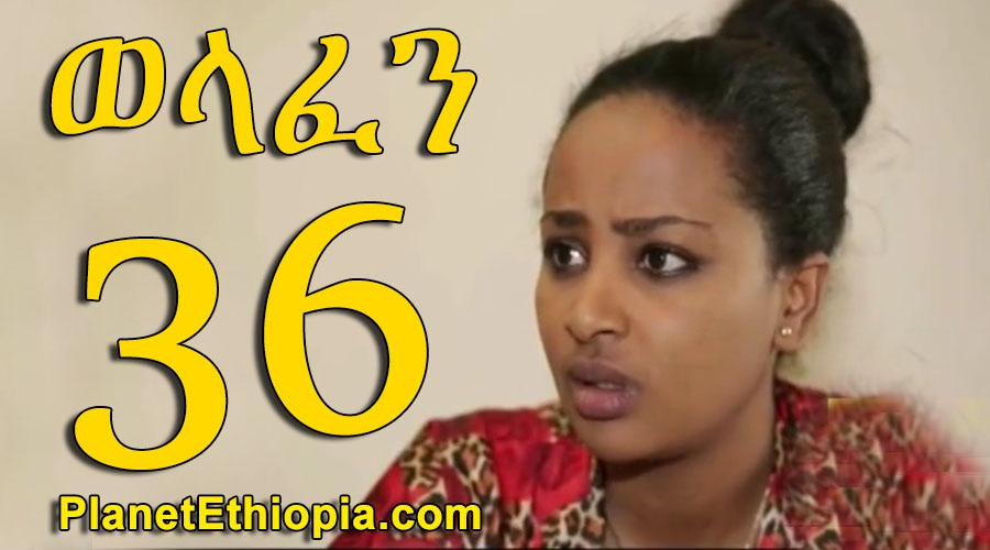 Welafen - Part 36 (ወላፈን)