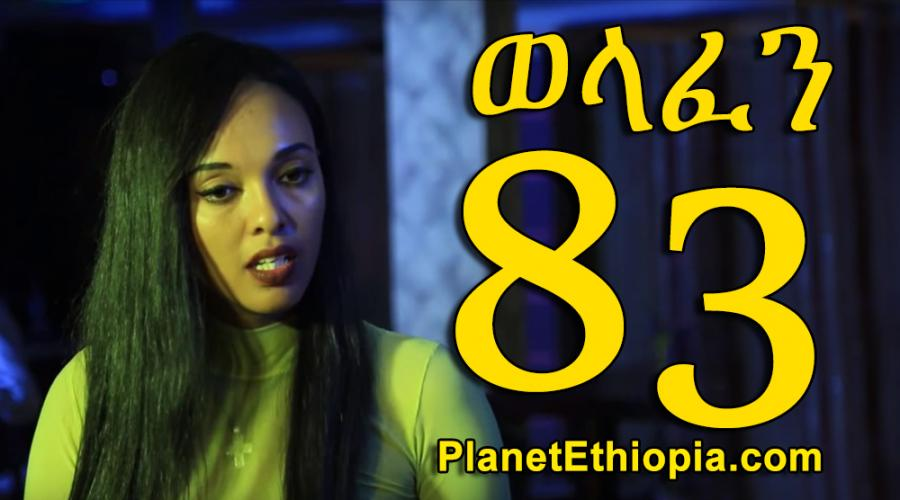 Welafen Season 4 - Part 83  (ወላፈን)