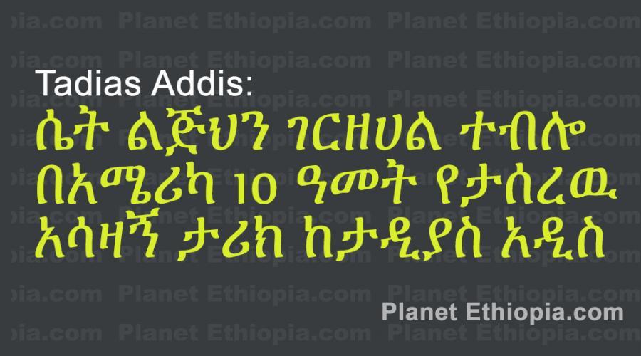 Tadias Addis: ሴት ልጅህን ገርዘሀል ተብሎ በአሜሪካ 10ዓመት የታሰረዉ አሳዛኝ ታሪክ ከታዲያስ አዲስ::