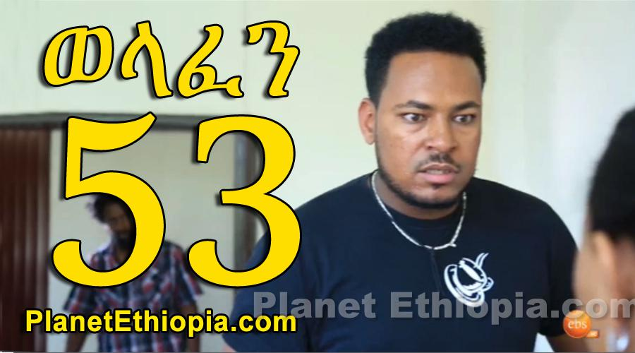Welafen - Part 53 (ወላፈን)