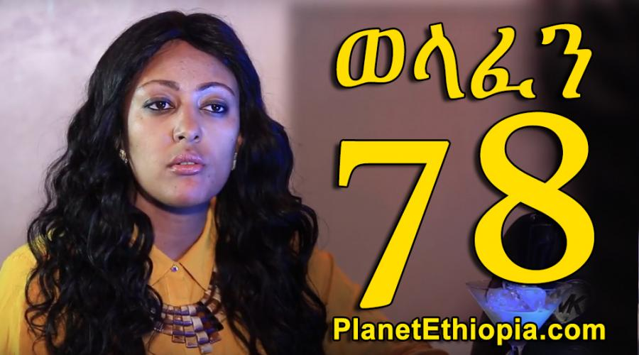 Welafen - Part 78  (ወላፈን)