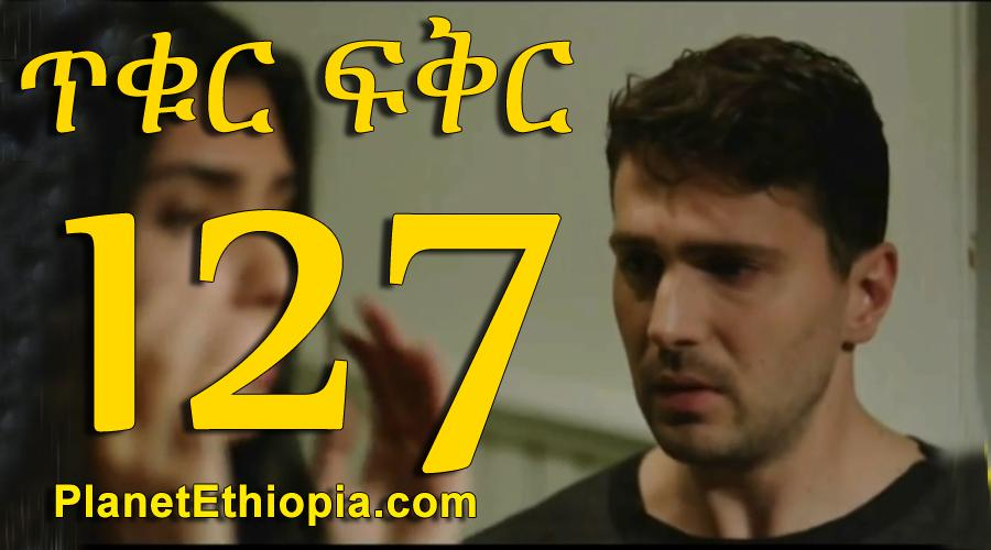 Tikur Fikir - Part 127 (ጥቁር ፍቅር)