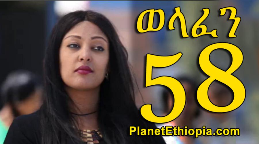 Welafen - Part 58 (ወላፈን)