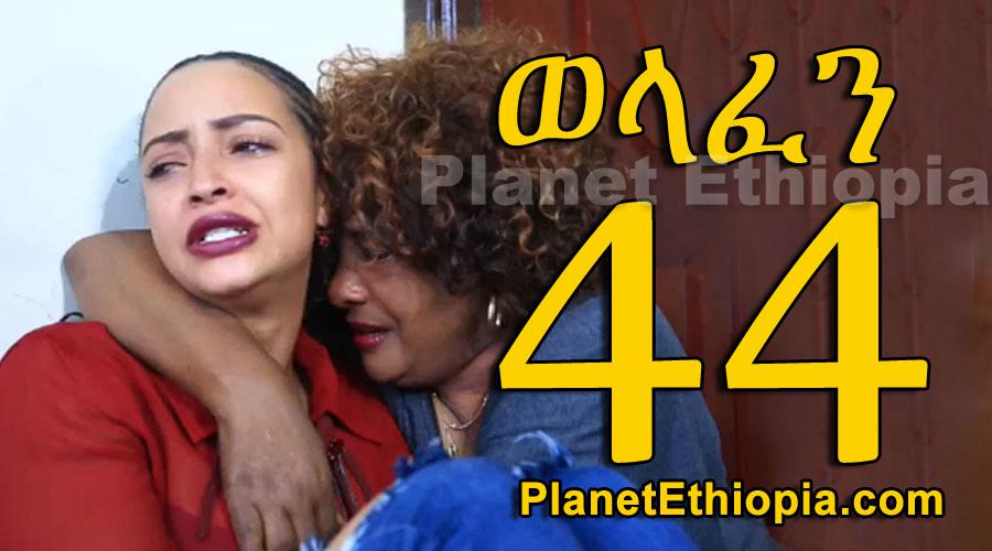 Welafen - Part 44 (ወላፈን)
