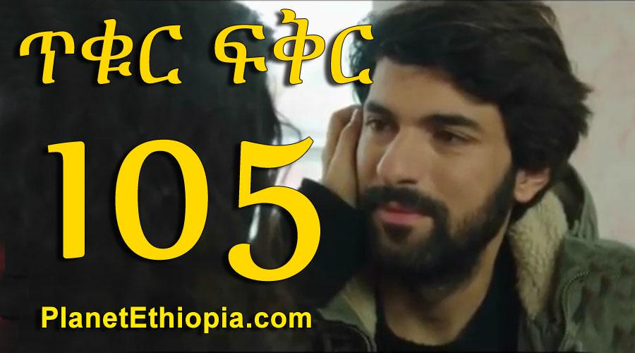 Tikur Fikir - Part 105 (ጥቁር ፍቅር)