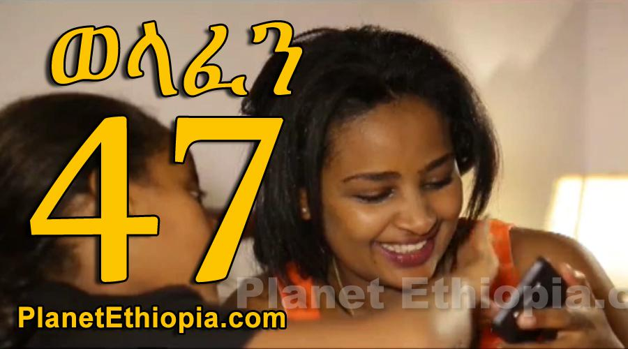 Welafen - Part 47 (ወላፈን)