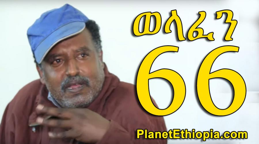 Welafen - Part 66  (ወላፈን )