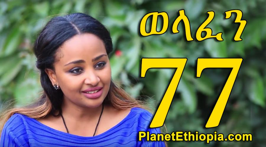 Welafen - Part 77  (ወላፈን)