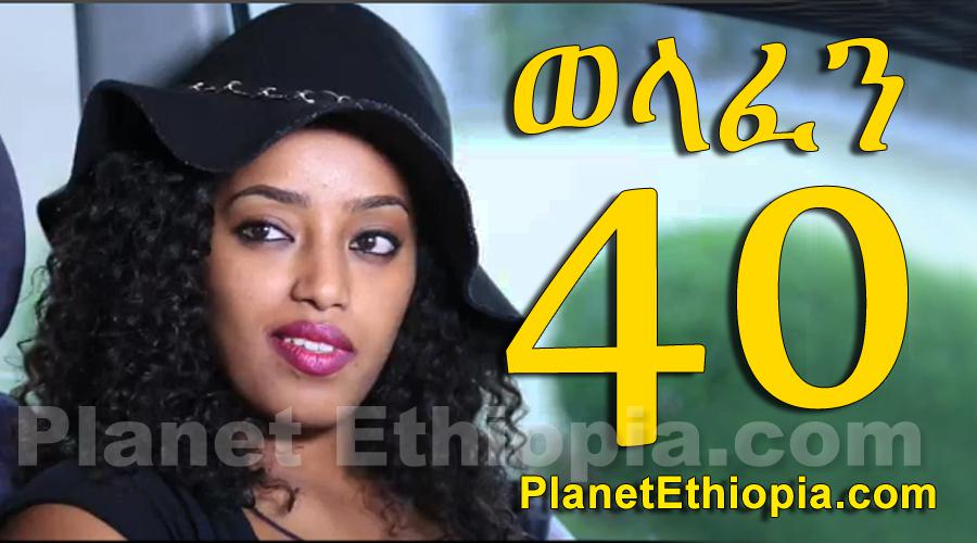 Welafen - Part 40 (ወላፈን)