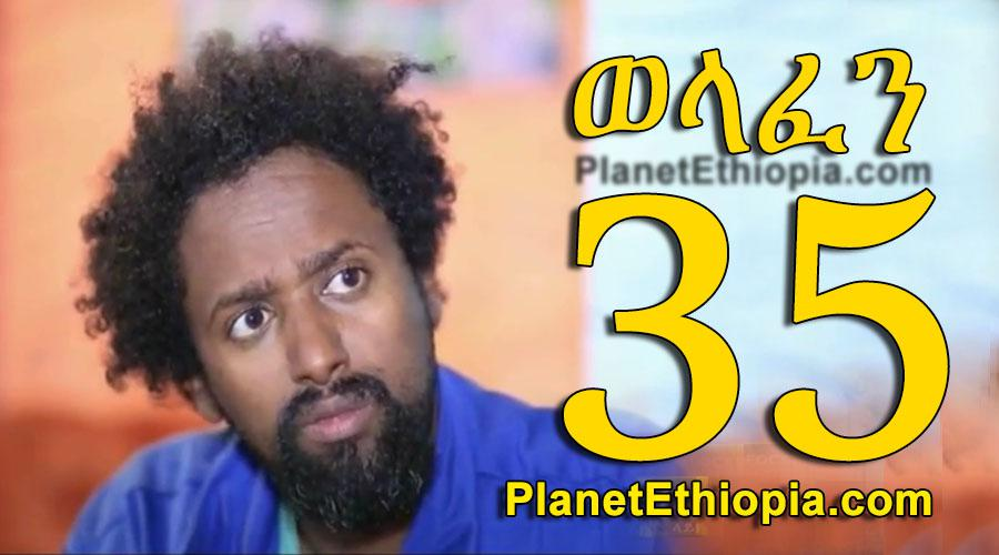Welafen - Part 35 (ወላፈን)
