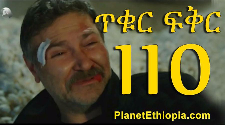 Tikur Fikir - Part 110 (ጥቁር ፍቅር)