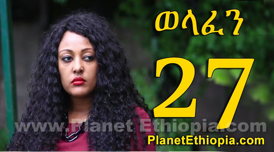 Welafen - Part 27 (ወላፈን)