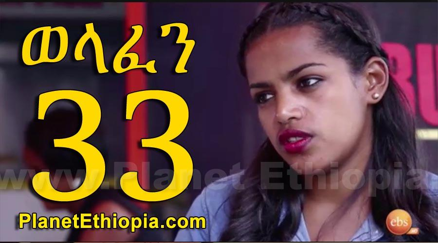 Welafen - Part 33 (ወላፈን)