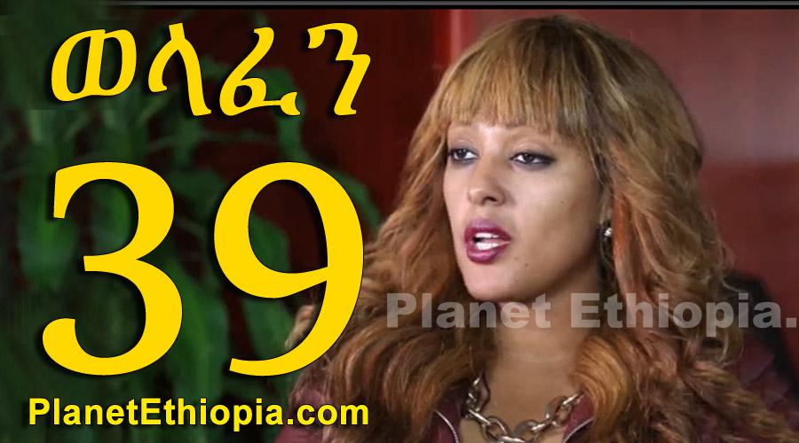 Welafen - Part 39 (ወላፈን)