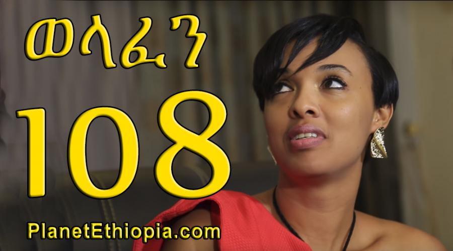 Welafen Season 4 - Part 108  (ወላፈን)