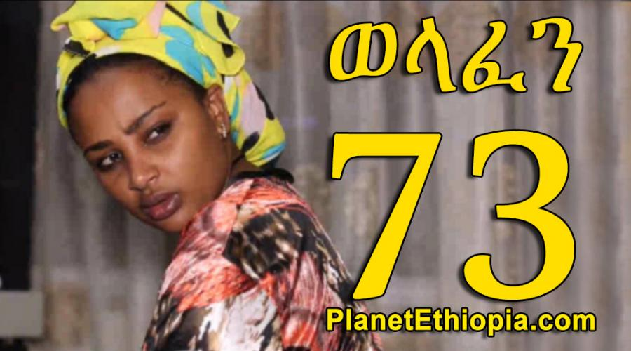Welafen - Part 73  (ወላፈን)