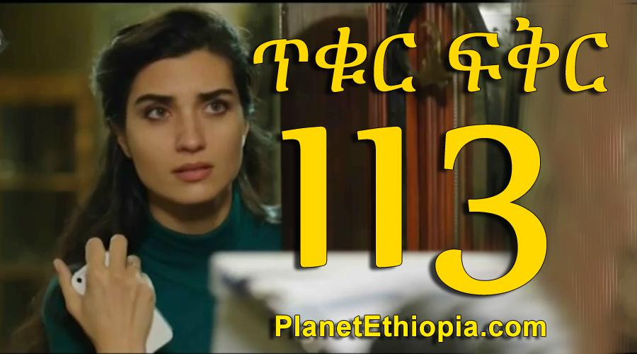 Tikur Fikir - Part 113 (ጥቁር ፍቅር)