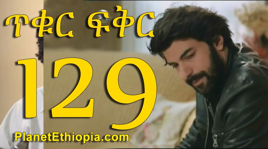 Tikur Fikir - Part 129 (ጥቁር ፍቅር)