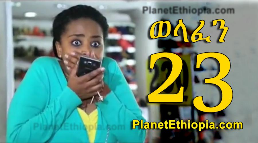 Welafen - Part 23 (ወላፈን)