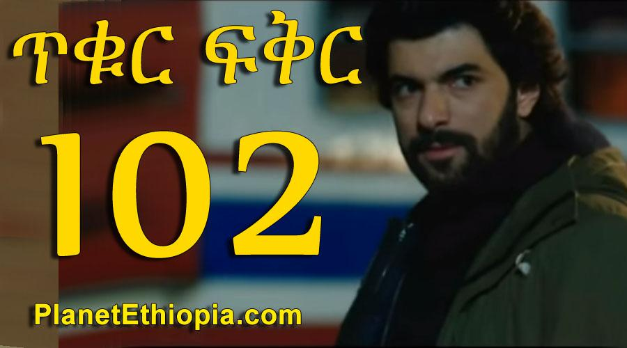 Tikur Fikir - Part 102 (ጥቁር ፍቅር)