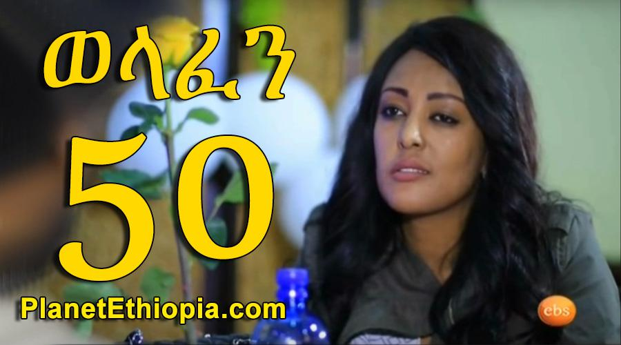 Welafen - Part 50 (ወላፈን)